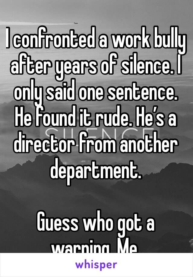 I confronted a work bully  after years of silence. I only said one sentence. He found it rude. He's a director from another department.   Guess who got a warning. Me.