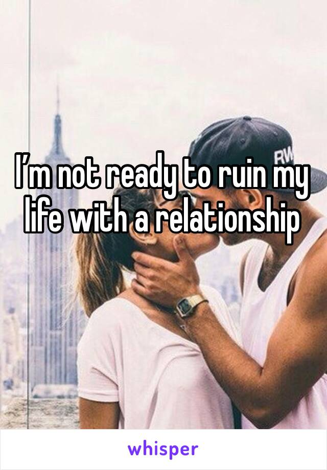 I'm not ready to ruin my life with a relationship