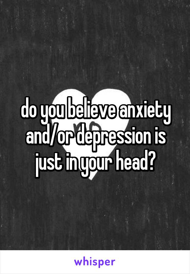 do you believe anxiety and/or depression is just in your head?