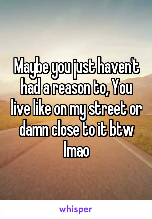 Maybe you just haven't had a reason to, You live like on my street or damn close to it btw lmao