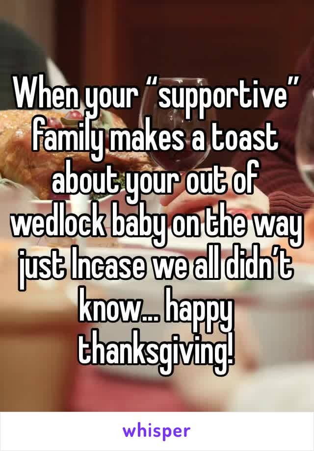 """When your """"supportive"""" family makes a toast about your out of wedlock baby on the way just Incase we all didn't know... happy thanksgiving!"""