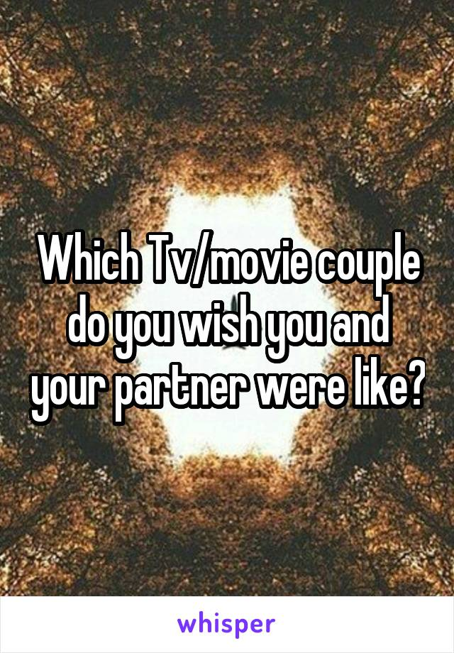 Which Tv/movie couple do you wish you and your partner were like?