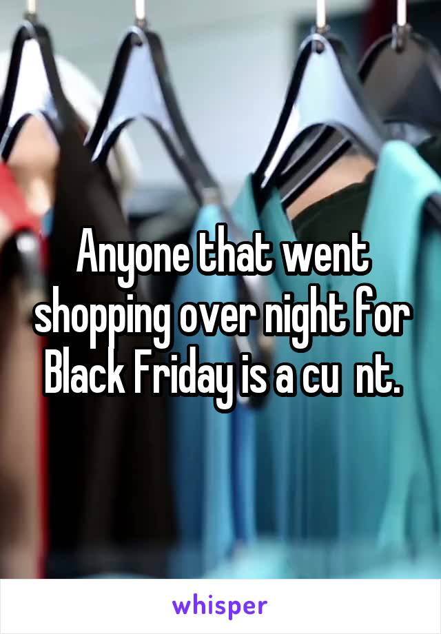 Anyone that went shopping over night for Black Friday is a cu  nt.