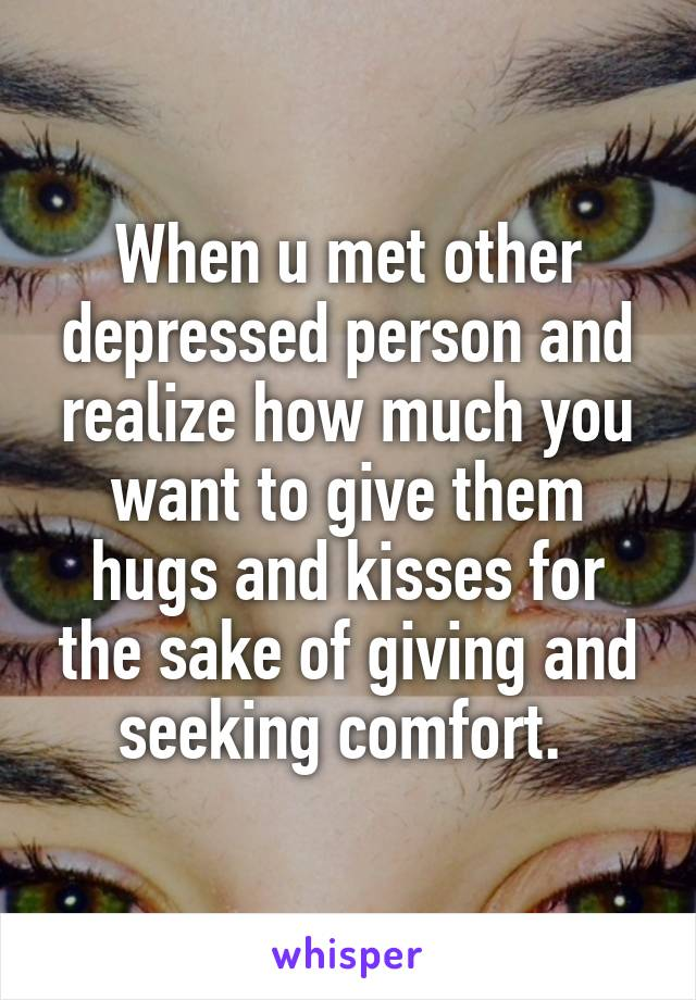 When u met other depressed person and realize how much you want to give them hugs and kisses for the sake of giving and seeking comfort.
