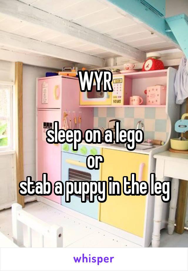 WYR  sleep on a lego or stab a puppy in the leg