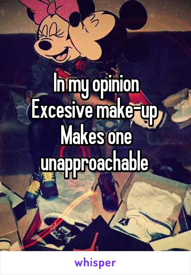 In my opinion Excesive make-up  Makes one unapproachable