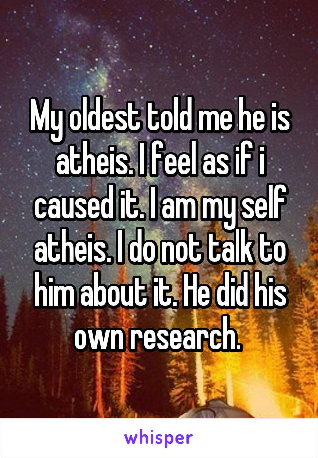 My oldest told me he is atheis. I feel as if i caused it. I am my self atheis. I do not talk to him about it. He did his own research.
