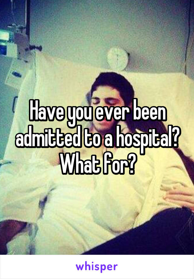 Have you ever been admitted to a hospital? What for?
