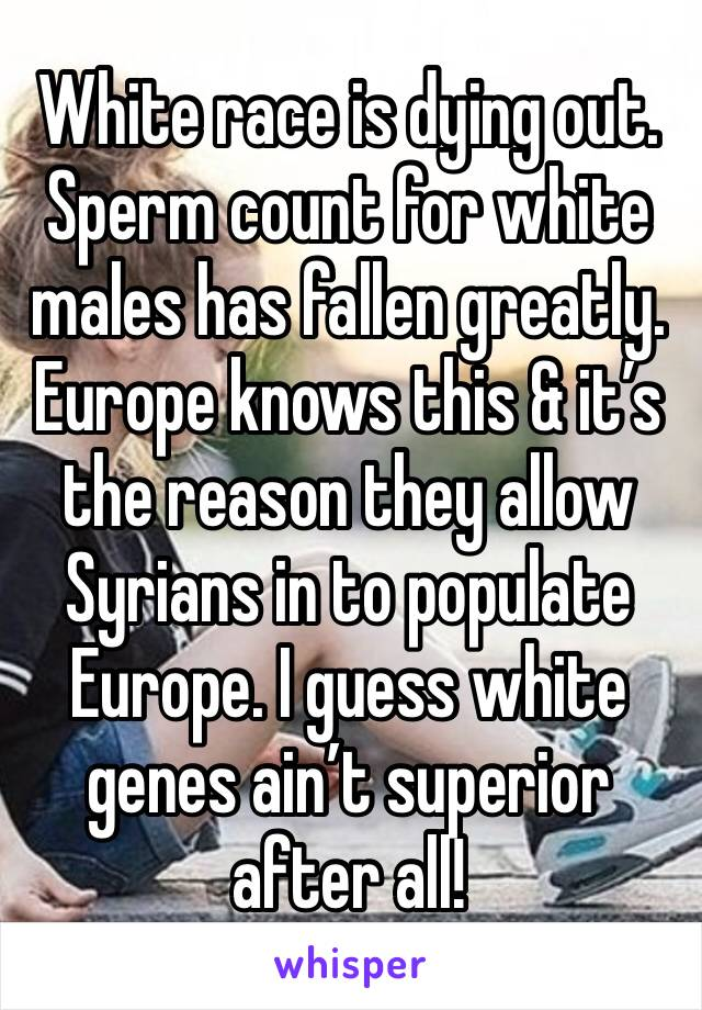 White race is dying out. Sperm count for white males has fallen greatly. Europe knows this & it's the reason they allow Syrians in to populate Europe. I guess white genes ain't superior after all!
