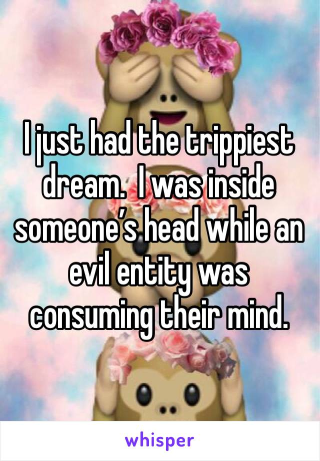 I just had the trippiest dream.  I was inside someone's head while an evil entity was consuming their mind.