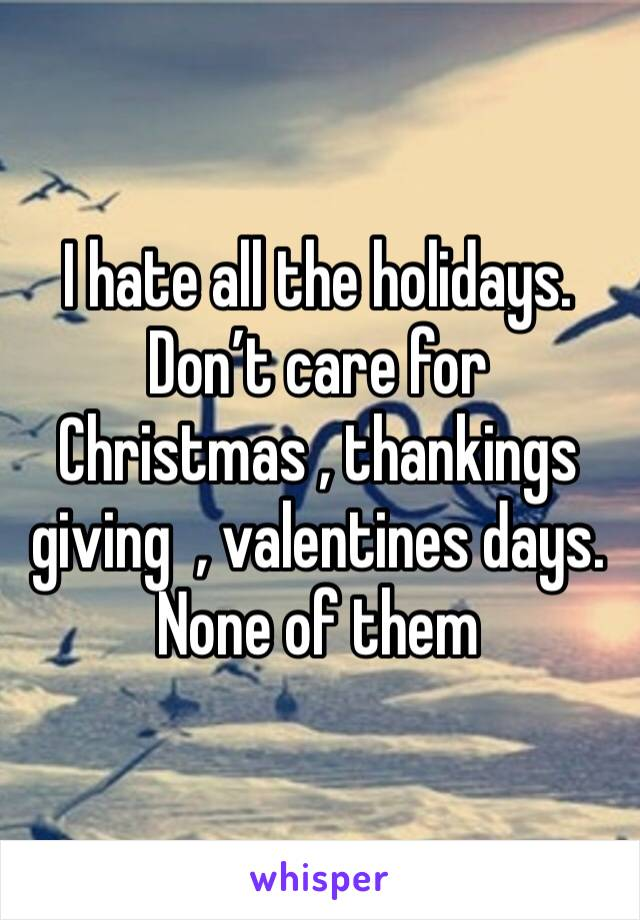 I hate all the holidays. Don't care for Christmas , thankings giving  , valentines days. None of them