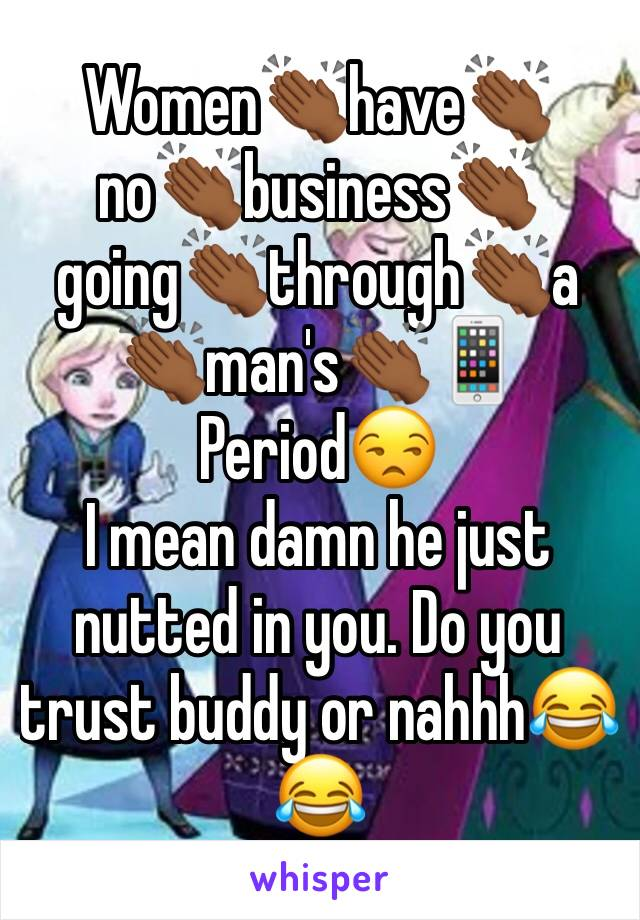 Women👏🏾have👏🏾no👏🏾business👏🏾going👏🏾through👏🏾a 👏🏾man's👏🏾📱 Period😒 I mean damn he just nutted in you. Do you trust buddy or nahhh😂😂