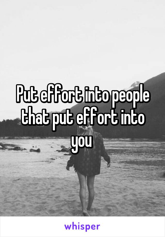 Put effort into people that put effort into you