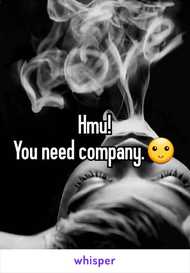 Hmu! You need company.🙂