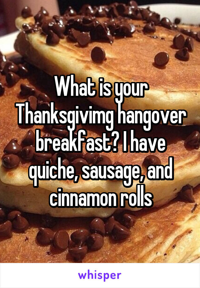What is your Thanksgivimg hangover breakfast? I have quiche, sausage, and cinnamon rolls