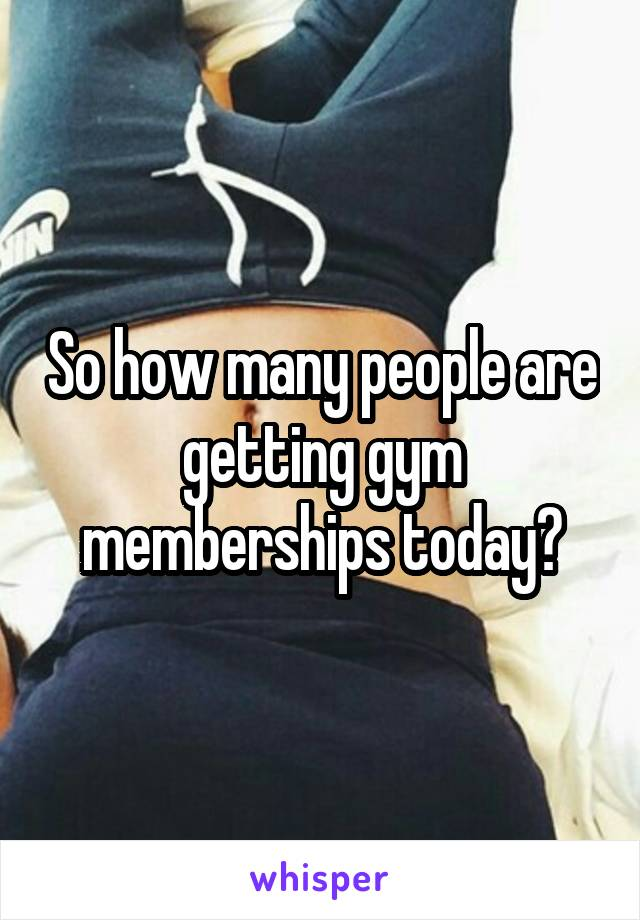 So how many people are getting gym memberships today?