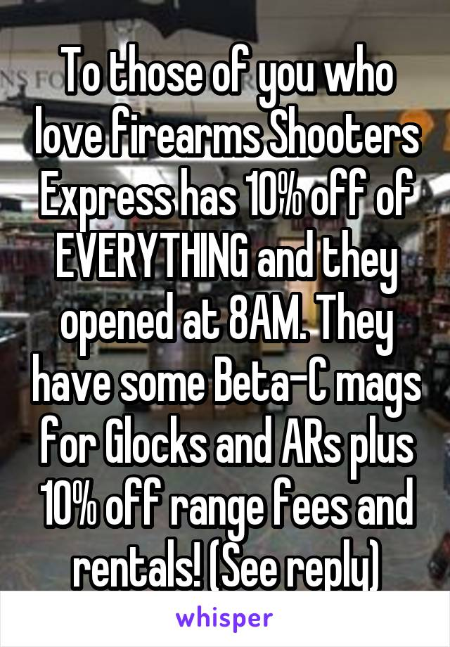 To those of you who love firearms Shooters Express has 10% off of EVERYTHING and they opened at 8AM. They have some Beta-C mags for Glocks and ARs plus 10% off range fees and rentals! (See reply)