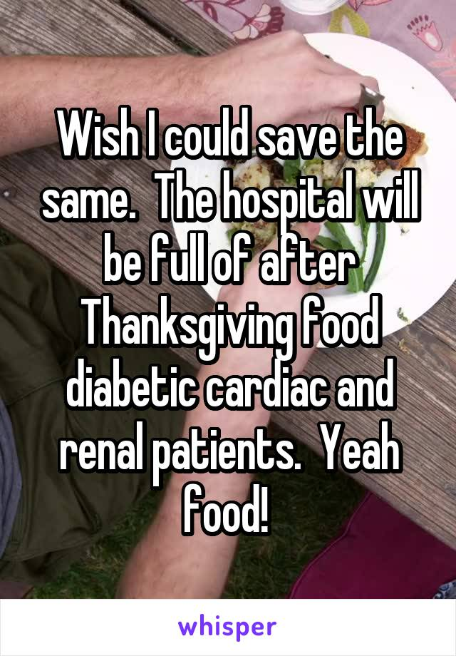 Wish I could save the same.  The hospital will be full of after Thanksgiving food diabetic cardiac and renal patients.  Yeah food!