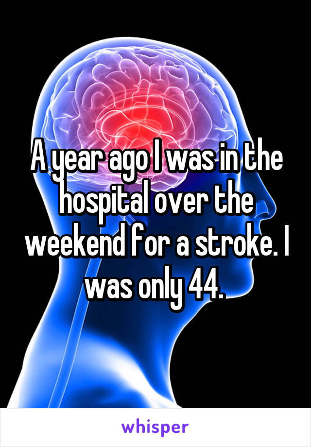 A year ago I was in the hospital over the weekend for a stroke. I was only 44.