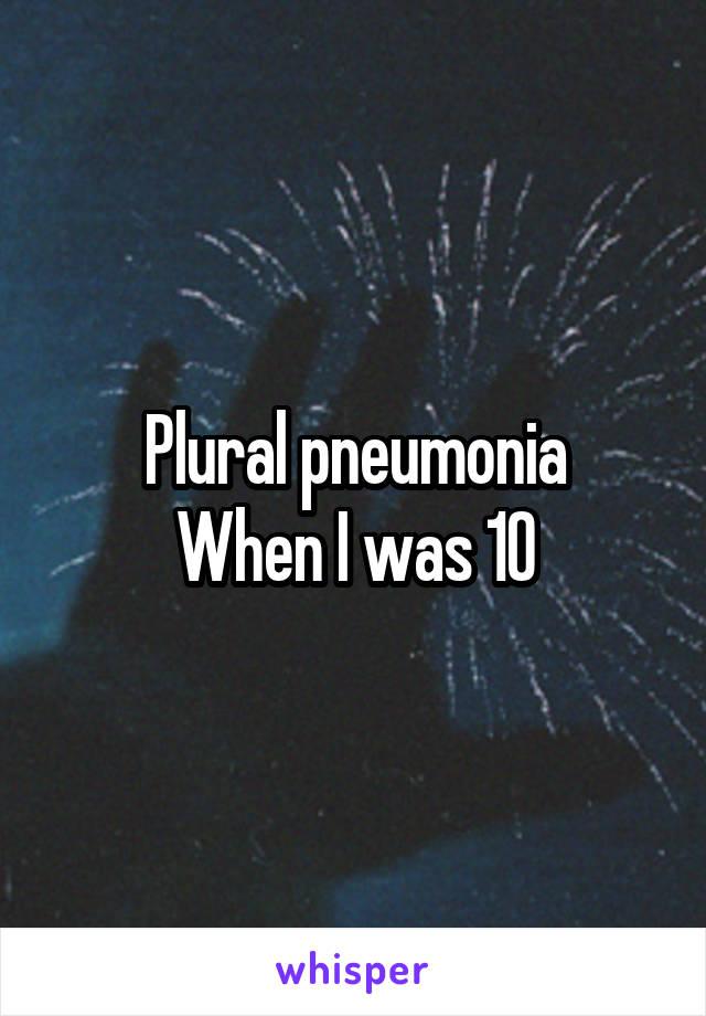 Plural pneumonia When I was 10