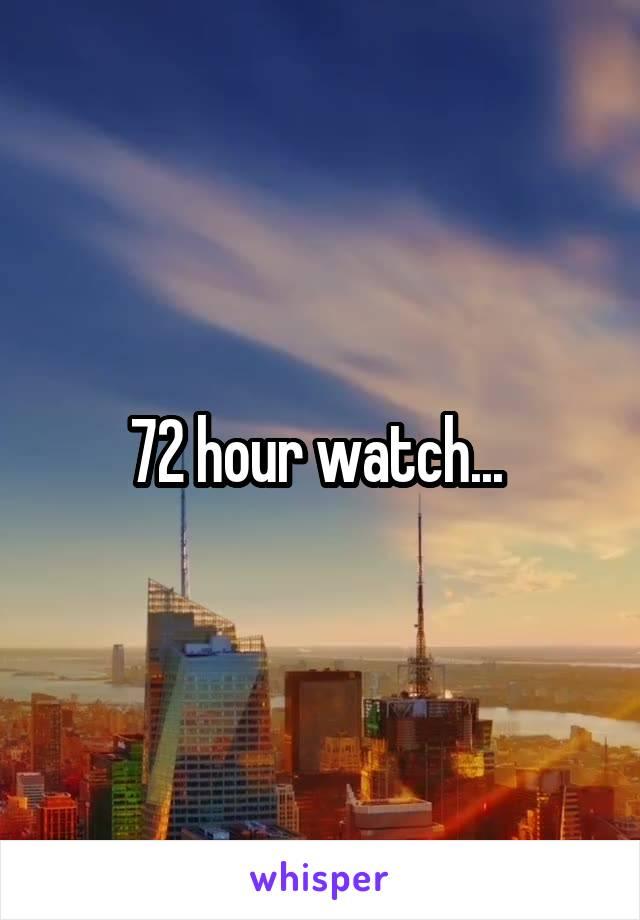 72 hour watch...