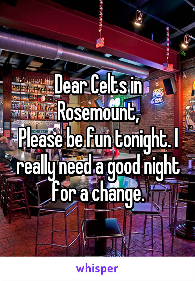 Dear Celts in Rosemount, Please be fun tonight. I really need a good night for a change.