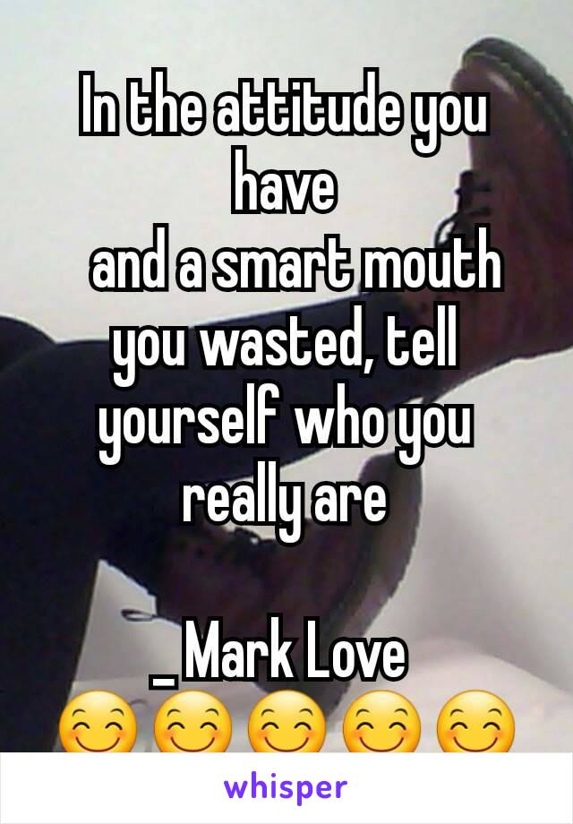 In the attitude you have   and a smart mouth you wasted, tell yourself who you really are  _ Mark Love  😊😊😊😊😊