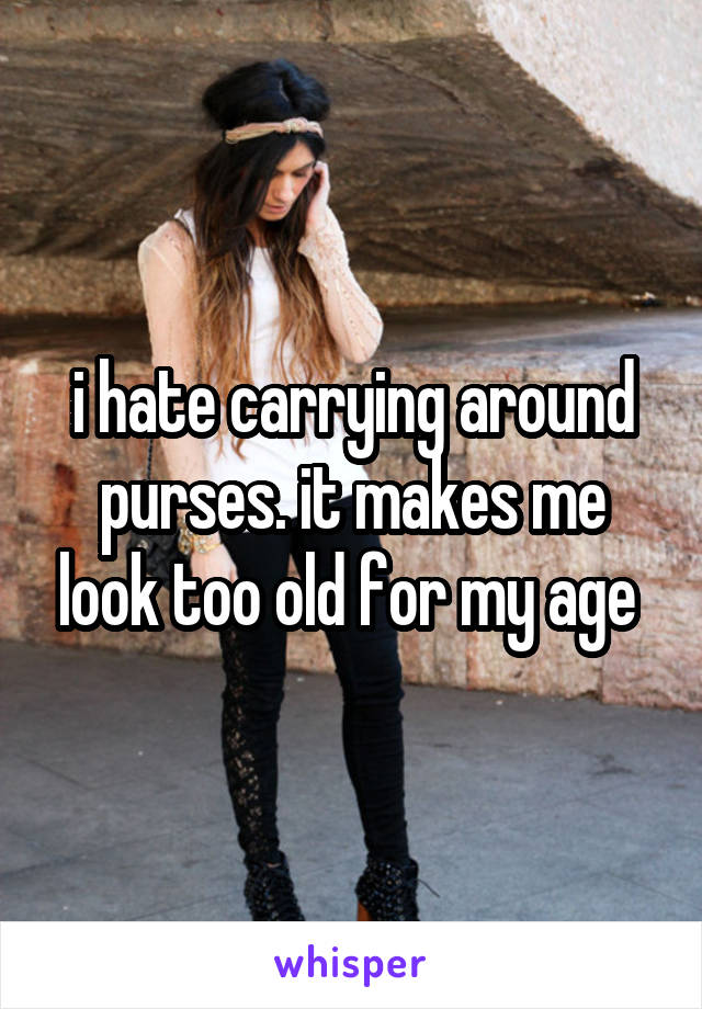 i hate carrying around purses. it makes me look too old for my age