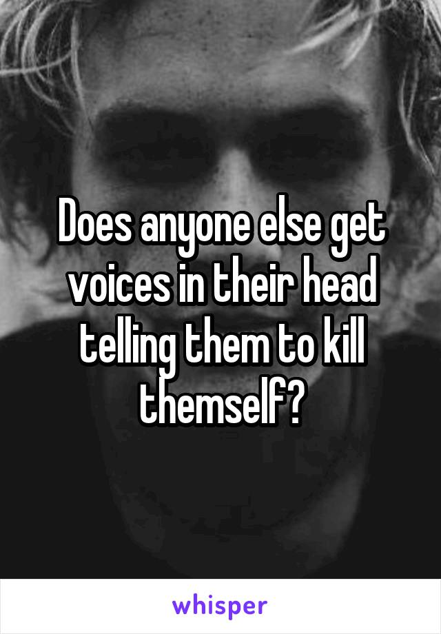 Does anyone else get voices in their head telling them to kill themself?