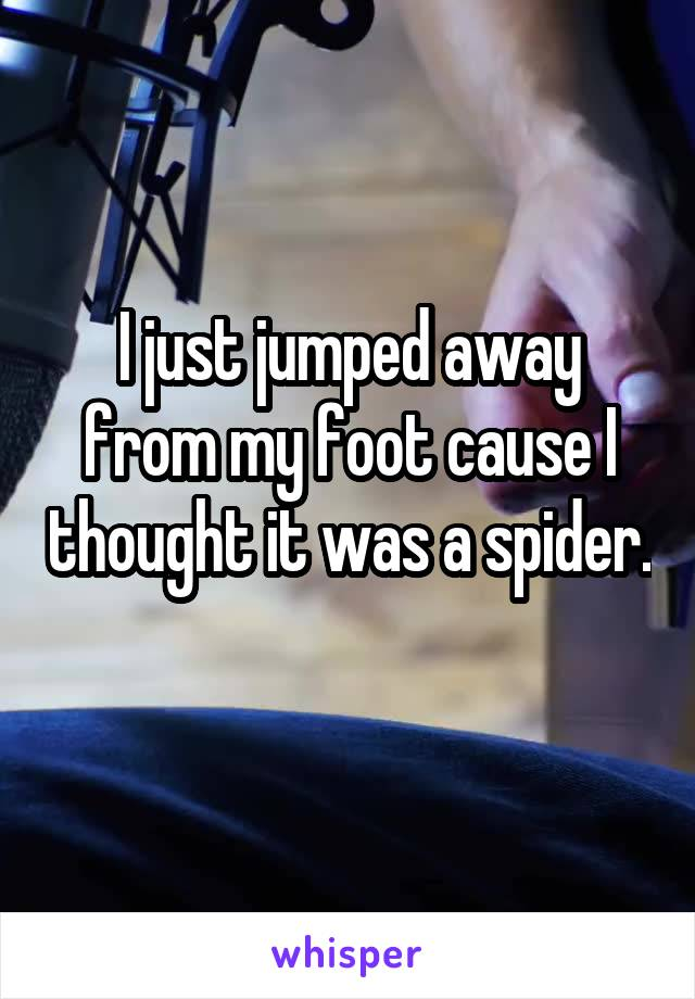 I just jumped away from my foot cause I thought it was a spider.