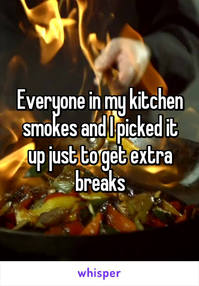 Everyone in my kitchen smokes and I picked it up just to get extra breaks
