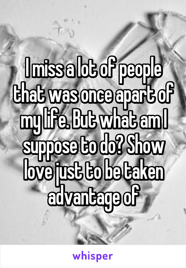 I miss a lot of people that was once apart of my life. But what am I suppose to do? Show love just to be taken advantage of