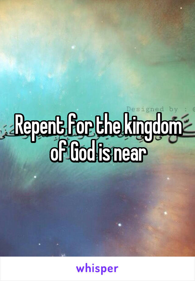 Repent for the kingdom of God is near