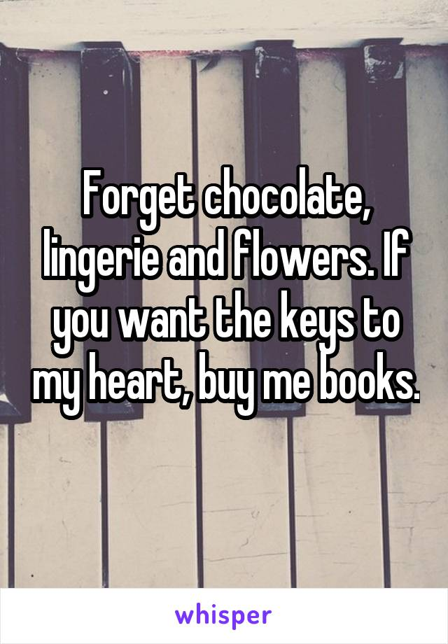 Forget chocolate, lingerie and flowers. If you want the keys to my heart, buy me books.