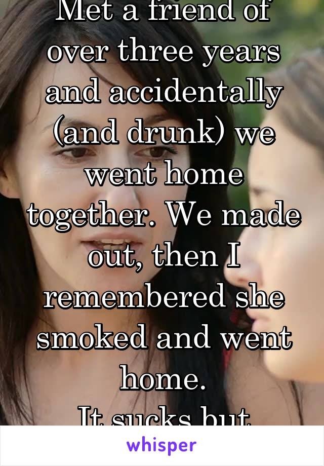Met a friend of over three years and accidentally (and drunk) we went home together. We made out, then I remembered she smoked and went home. It sucks but yuck...