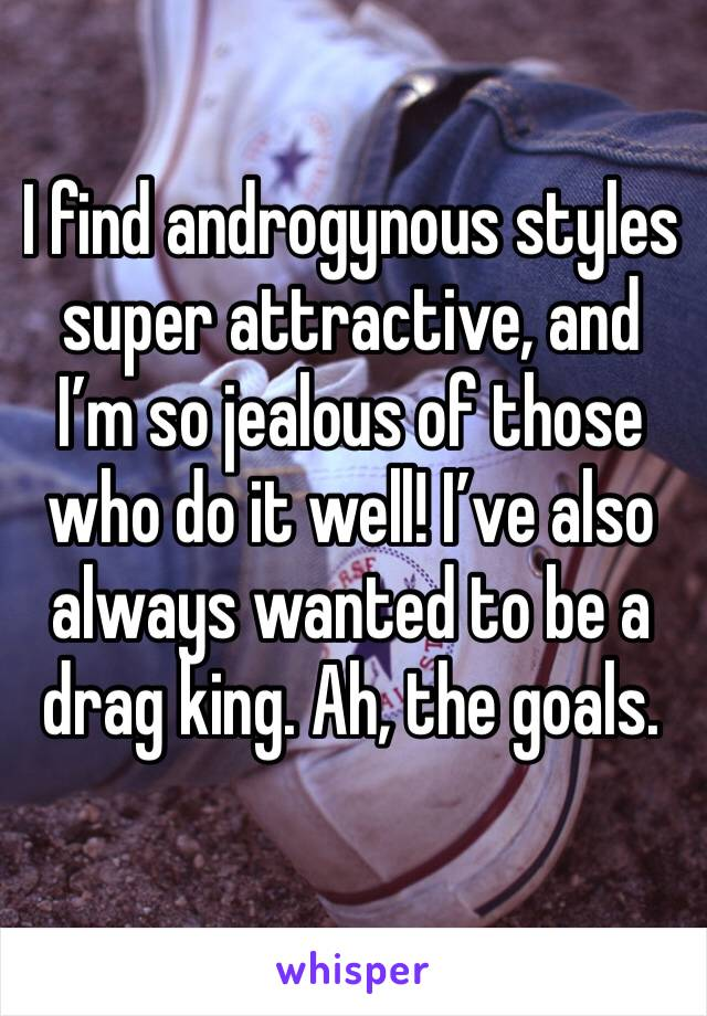 I find androgynous styles super attractive, and I'm so jealous of those who do it well! I've also always wanted to be a drag king. Ah, the goals.