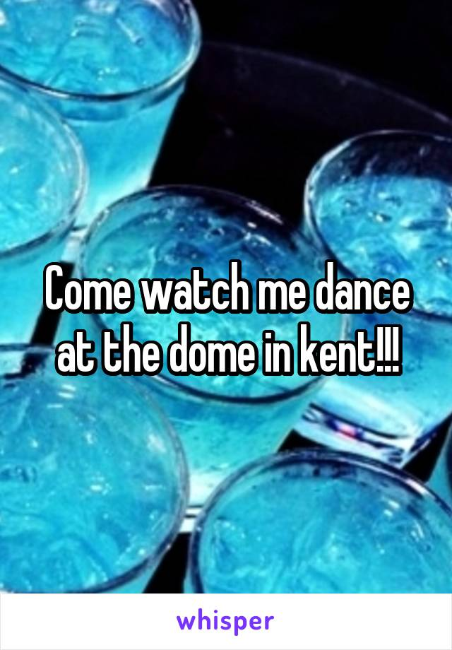 Come watch me dance at the dome in kent!!!
