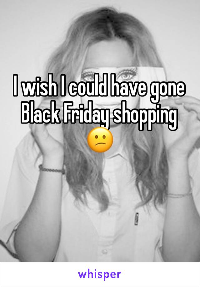 I wish I could have gone Black Friday shopping 😕