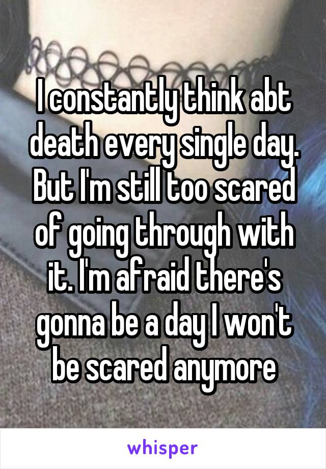 I constantly think abt death every single day. But I'm still too scared of going through with it. I'm afraid there's gonna be a day I won't be scared anymore