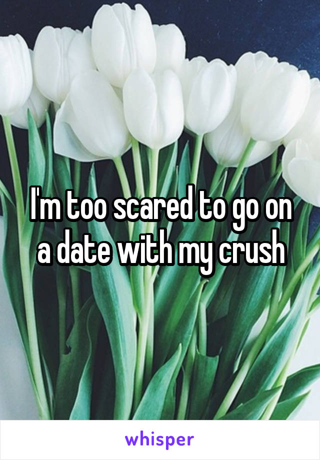 I'm too scared to go on a date with my crush