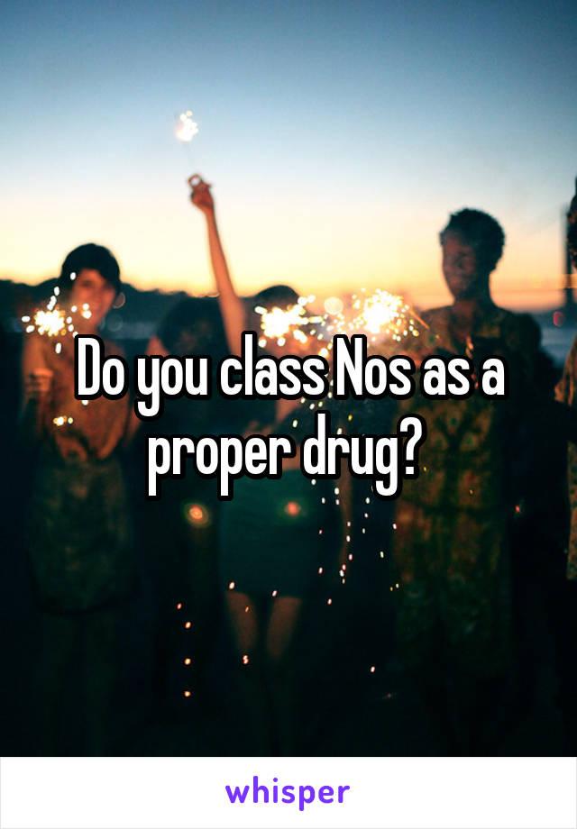 Do you class Nos as a proper drug?