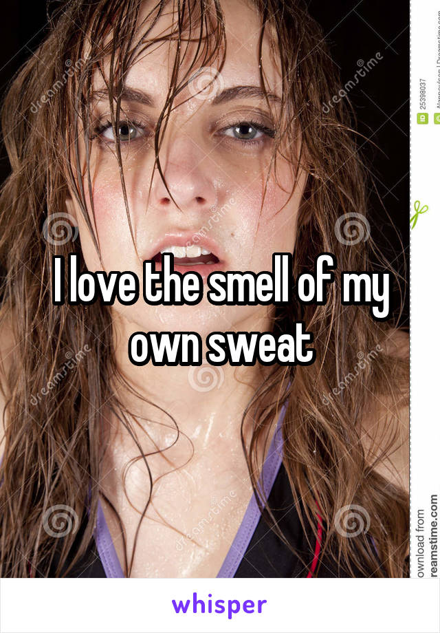 I love the smell of my own sweat