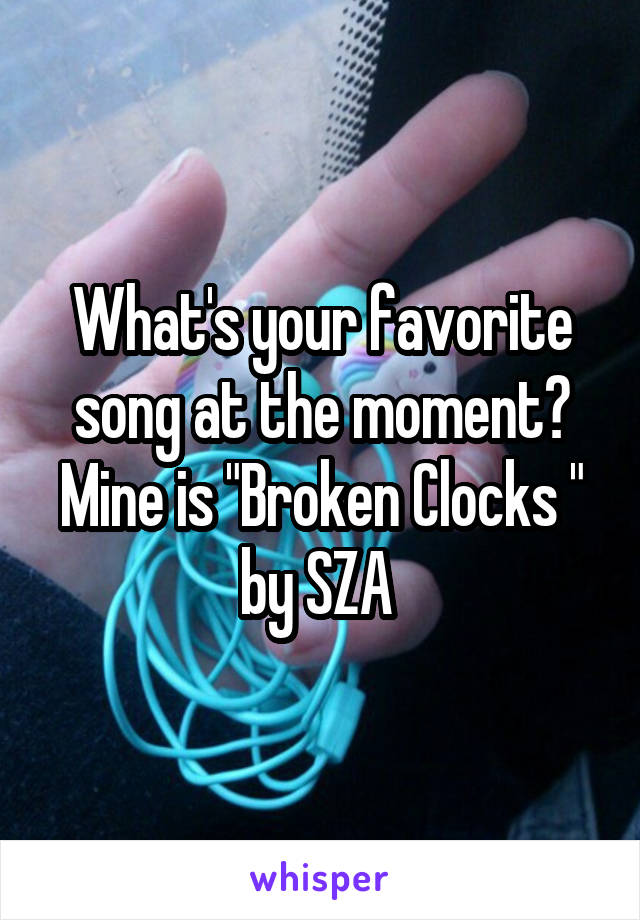 "What's your favorite song at the moment? Mine is ""Broken Clocks "" by SZA"