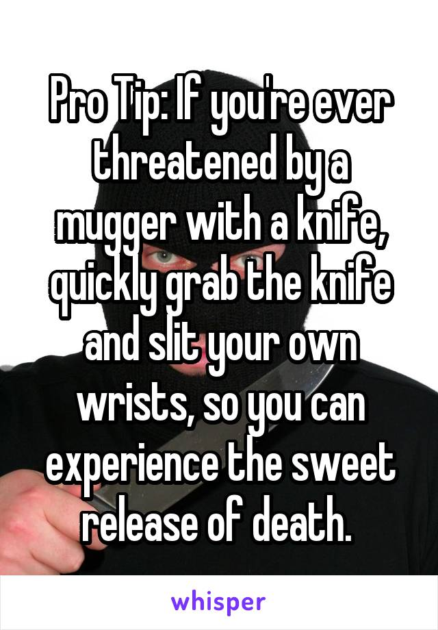 Pro Tip: If you're ever threatened by a mugger with a knife, quickly grab the knife and slit your own wrists, so you can experience the sweet release of death.