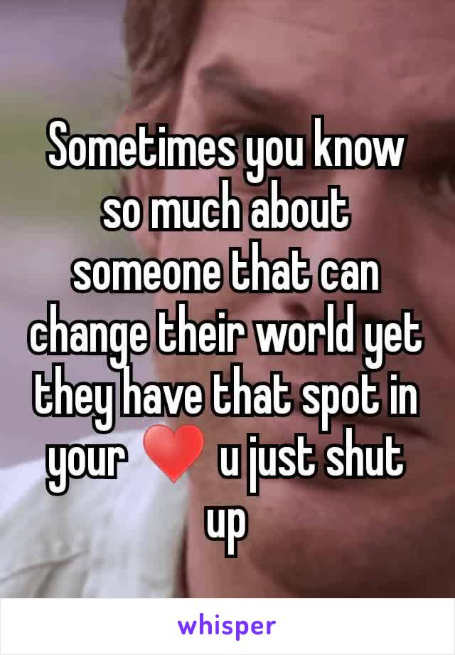 Sometimes you know so much about someone that can change their world yet they have that spot in your ♥ u just shut up