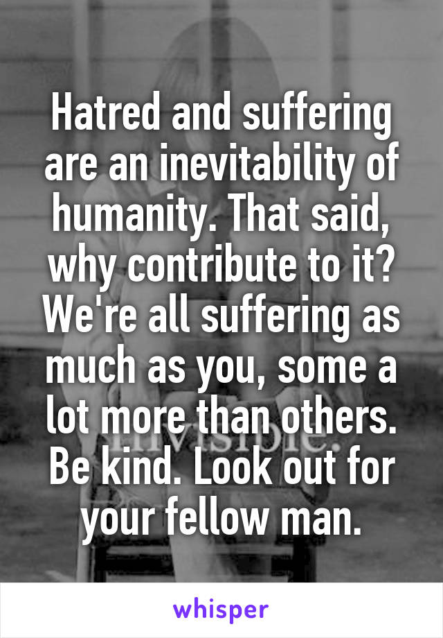 Hatred and suffering are an inevitability of humanity. That said, why contribute to it? We're all suffering as much as you, some a lot more than others. Be kind. Look out for your fellow man.