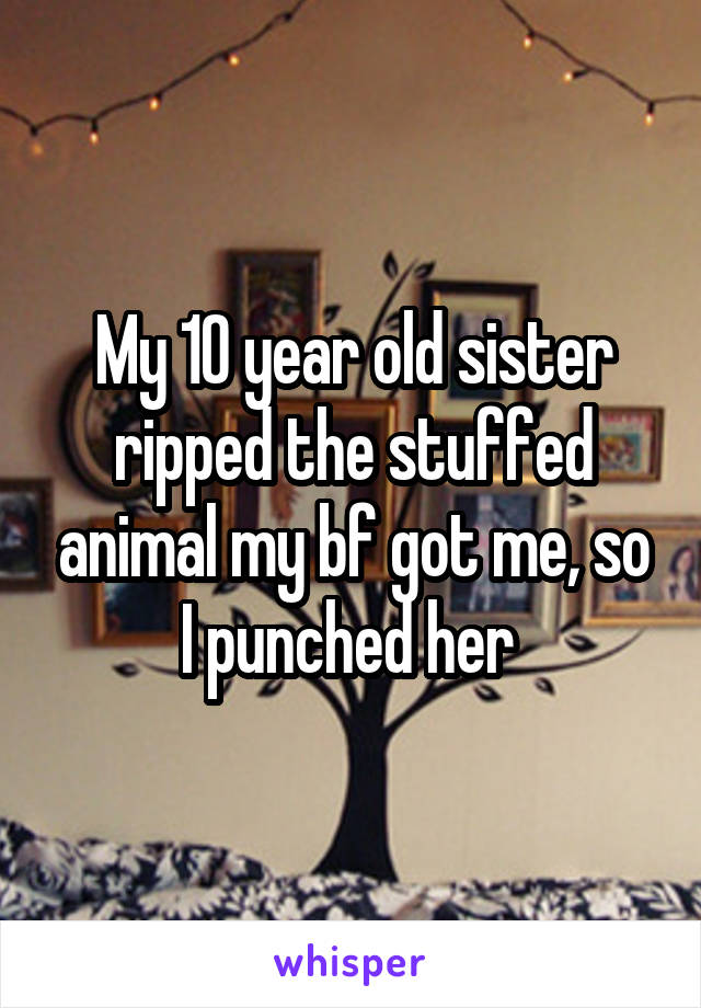 My 10 year old sister ripped the stuffed animal my bf got me, so I punched her