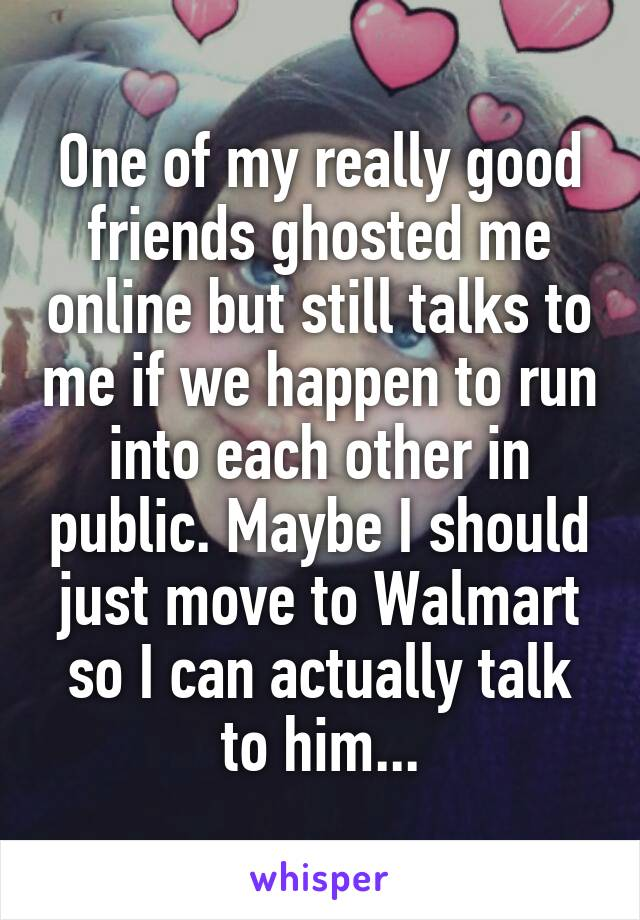 One of my really good friends ghosted me online but still talks to me if we happen to run into each other in public. Maybe I should just move to Walmart so I can actually talk to him...