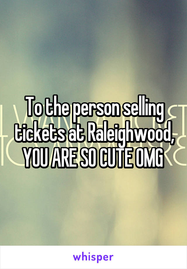 To the person selling tickets at Raleighwood, YOU ARE SO CUTE OMG