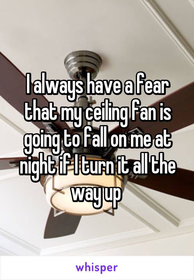 I always have a fear that my ceiling fan is going to fall on me at night if I turn it all the way up